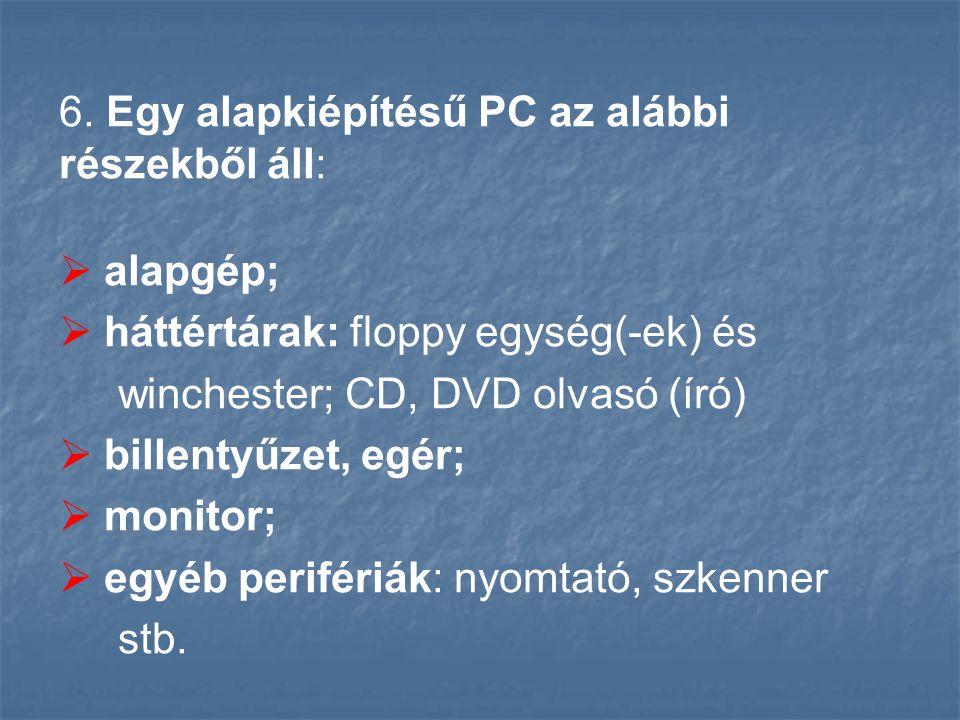 6. Egy alapkiépítésű PC az alábbi részekből áll:  alapgép;  háttértárak: floppy egység(-ek) és winchester; CD, DVD olvasó (író)  billentyűzet, egér