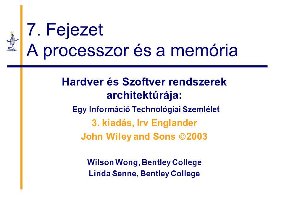 7. Fejezet A processzor és a memória Hardver és Szoftver rendszerek architektúrája: Egy Információ Technológiai Szemlélet 3. kiadás, Irv Englander Joh
