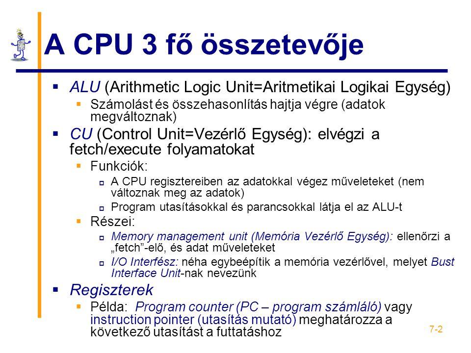 """7-2 A CPU 3 fő összetevője  ALU (Arithmetic Logic Unit=Aritmetikai Logikai Egység)  Számolást és összehasonlítás hajtja végre (adatok megváltoznak)  CU (Control Unit=Vezérlő Egység): elvégzi a fetch/execute folyamatokat  Funkciók:  A CPU regisztereiben az adatokkal végez műveleteket (nem változnak meg az adatok)  Program utasításokkal és parancsokkal látja el az ALU-t  Részei:  Memory management unit (Memória Vezérlő Egység): ellenőrzi a """"fetch -elő, és adat műveleteket  I/O Interfész: néha egybeépítik a memória vezérlővel, melyet Bust Interface Unit-nak nevezünk  Regiszterek  Példa: Program counter (PC – program számláló) vagy instruction pointer (utasítás mutató) meghatározza a következő utasítást a futtatáshoz"""