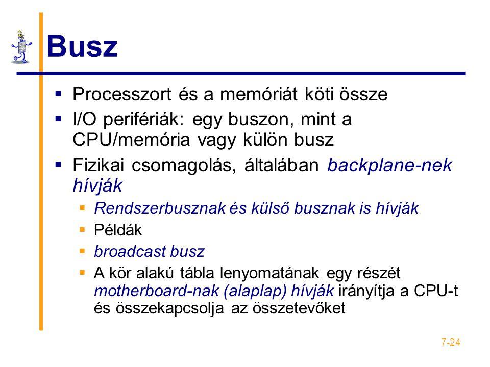 7-24 Busz  Processzort és a memóriát köti össze  I/O perifériák: egy buszon, mint a CPU/memória vagy külön busz  Fizikai csomagolás, általában backplane-nek hívják  Rendszerbusznak és külső busznak is hívják  Példák  broadcast busz  A kör alakú tábla lenyomatának egy részét motherboard-nak (alaplap) hívják irányítja a CPU-t és összekapcsolja az összetevőket