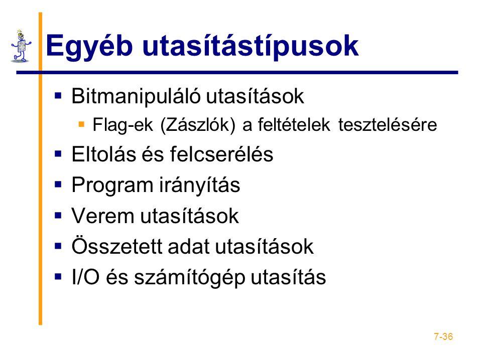 7-36 Egyéb utasítástípusok  Bitmanipuláló utasítások  Flag-ek (Zászlók) a feltételek tesztelésére  Eltolás és felcserélés  Program irányítás  Verem utasítások  Összetett adat utasítások  I/O és számítógép utasítás