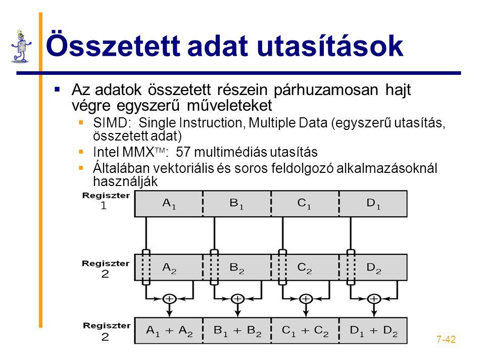 7-42 Összetett adat utasítások  Az adatok összetett részein párhuzamosan hajt végre egyszerű műveleteket  SIMD: Single Instruction, Multiple Data (egyszerű utasítás, összetett adat)  Intel MMX  : 57 multimédiás utasítás  Általában vektoriális és soros feldolgozó alkalmazásoknál használják