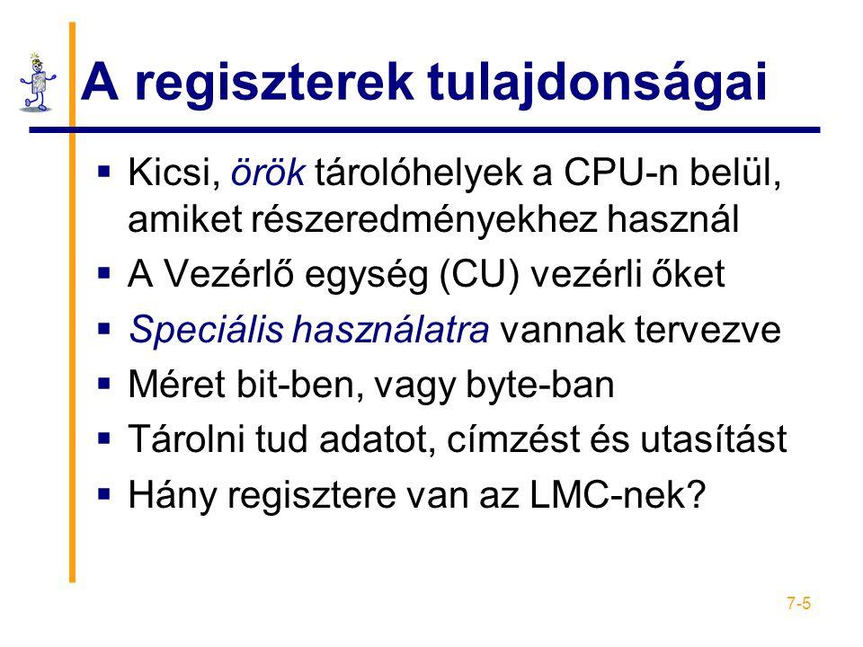 7-5 A regiszterek tulajdonságai  Kicsi, örök tárolóhelyek a CPU-n belül, amiket részeredményekhez használ  A Vezérlő egység (CU) vezérli őket  Speciális használatra vannak tervezve  Méret bit-ben, vagy byte-ban  Tárolni tud adatot, címzést és utasítást  Hány regisztere van az LMC-nek?