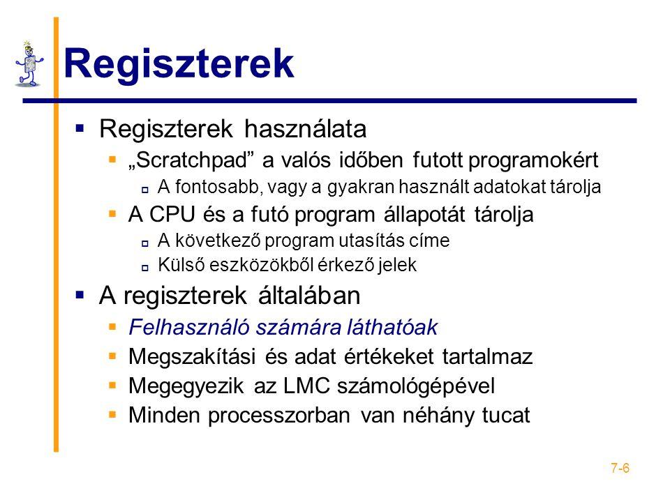 """7-6 Regiszterek  Regiszterek használata  """"Scratchpad a valós időben futott programokért  A fontosabb, vagy a gyakran használt adatokat tárolja  A CPU és a futó program állapotát tárolja  A következő program utasítás címe  Külső eszközökből érkező jelek  A regiszterek általában  Felhasználó számára láthatóak  Megszakítási és adat értékeket tartalmaz  Megegyezik az LMC számológépével  Minden processzorban van néhány tucat"""