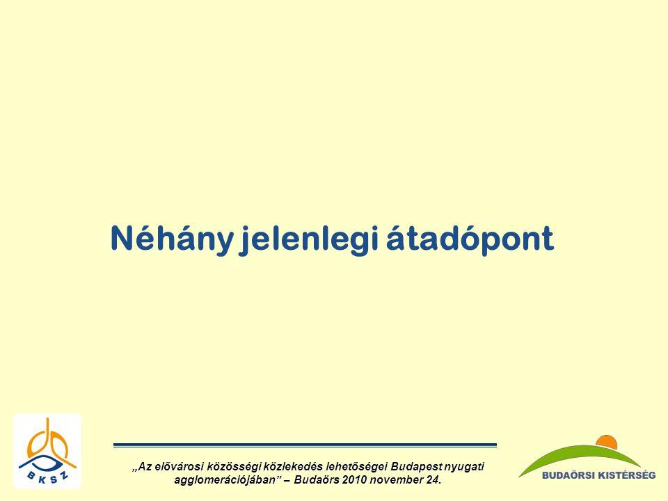 """Néhány jelenlegi átadópont """"Az elővárosi közösségi közlekedés lehetőségei Budapest nyugati agglomerációjában – Budaörs 2010 november 24."""
