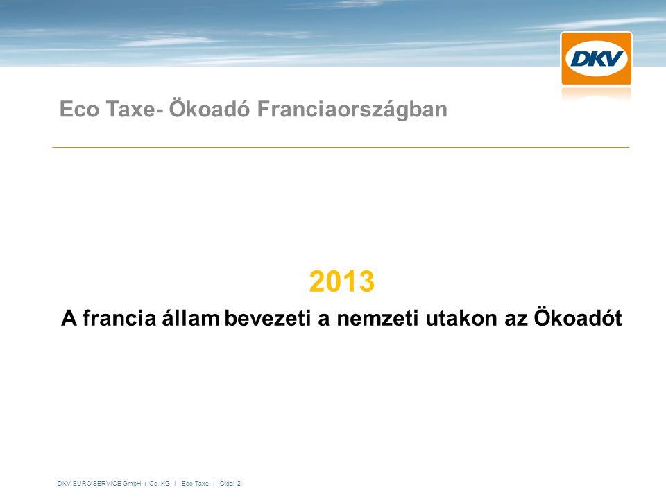DKV EURO SERVICE GmbH + Co. KG I Eco Taxe I Oldal 2 Eco Taxe- Ökoadó Franciaországban 2013 A francia állam bevezeti a nemzeti utakon az Ökoadót