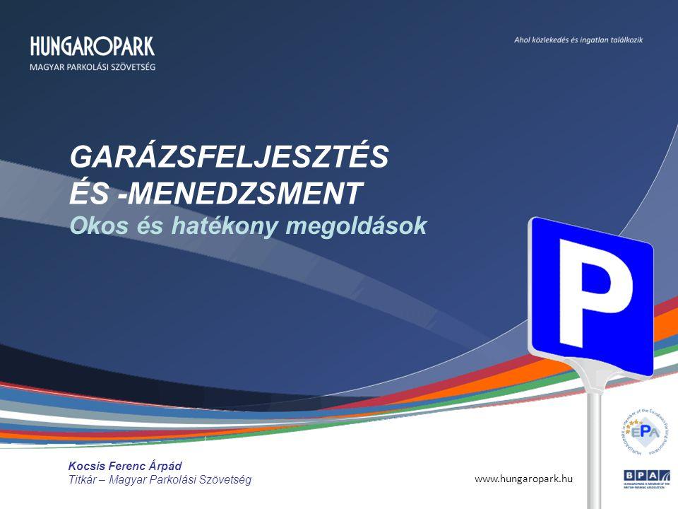 www.hungaropark.hu GARÁZSFELJESZTÉS ÉS -MENEDZSMENT Okos és hatékony megoldások Kocsis Ferenc Árpád Titkár – Magyar Parkolási Szövetség
