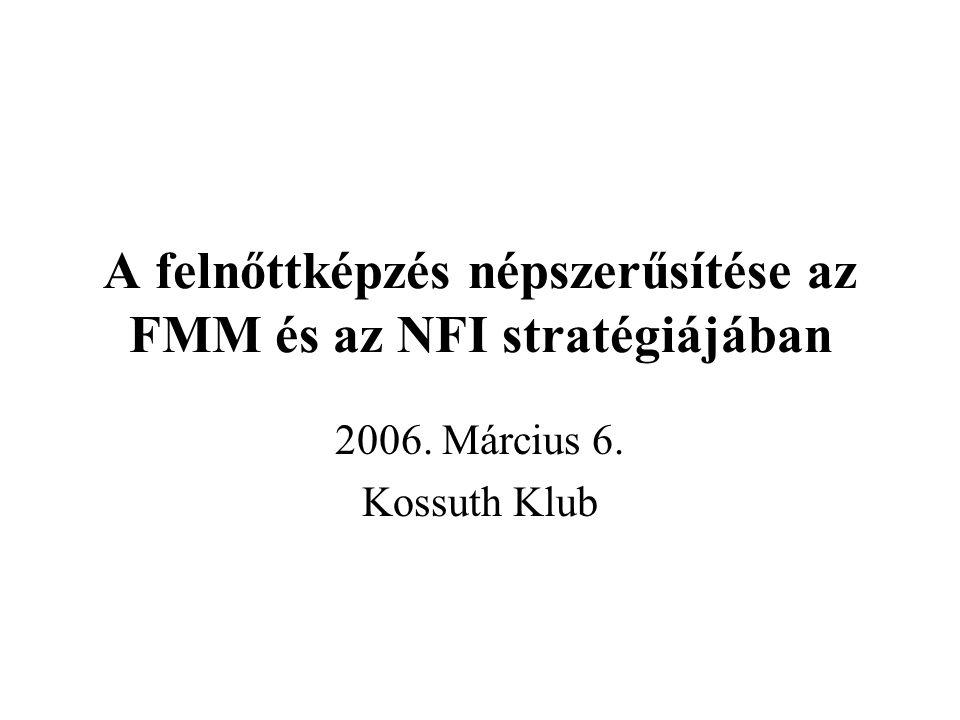 A felnőttképzés népszerűsítése az FMM és az NFI stratégiájában 2006. Március 6. Kossuth Klub