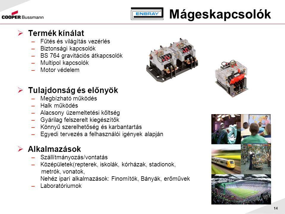 14 Mágeskapcsolók  Termék kínálat –Fűtés és világítás vezérlés –Biztonsági kapcsolók –BS 764 gravitációs átkapcsolók –Multipol kapcsolók –Motor védelem  Tulajdonság és előnyök –Megbízható működés –Halk működés –Alacsony üzemeltetési kőltség –Gyárilag felszerelt kiegészítők –Könnyű szerelhetőség és karbantartás –Egyedi tervezés a felhasználói igények alapján  Alkalmazások –Szállítmányozás/vontatás –Középületek(repterek, iskolák, kórházak, stadionok, metrók, vonatok, Nehéz ipari alkalmazások: Finomítók, Bányák, erőművek –Laboratóriumok