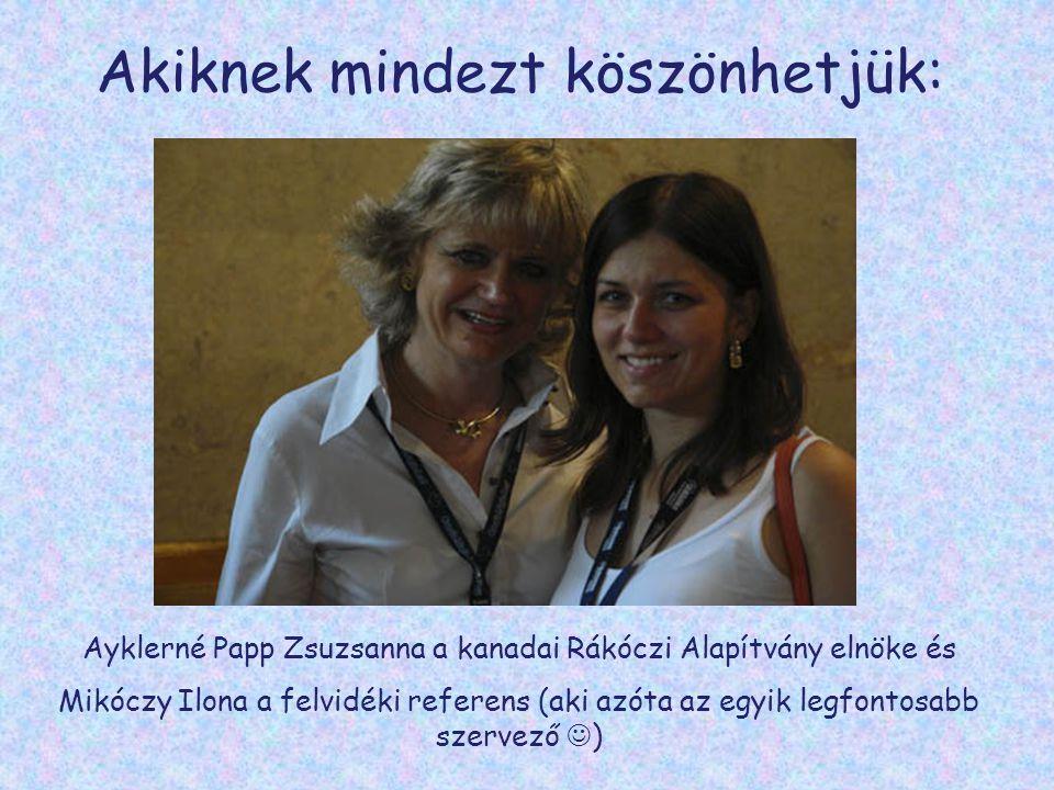 Akiknek mindezt köszönhetjük: Ayklerné Papp Zsuzsanna a kanadai Rákóczi Alapítvány elnöke és Mikóczy Ilona a felvidéki referens (aki azóta az egyik legfontosabb szervező  )