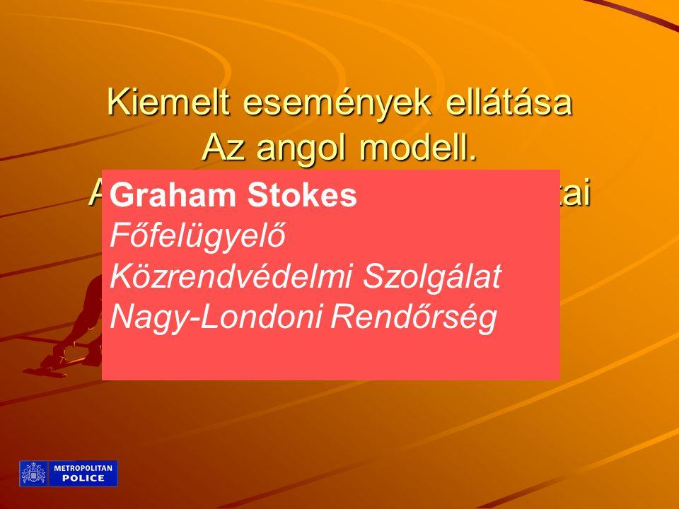 Kiemelt események ellátása Az angol modell. A kárhelyparancsnok feladatai Göndöcs Zsigmond OMSZ Graham Stokes Főfelügyelő Közrendvédelmi Szolgálat Nag