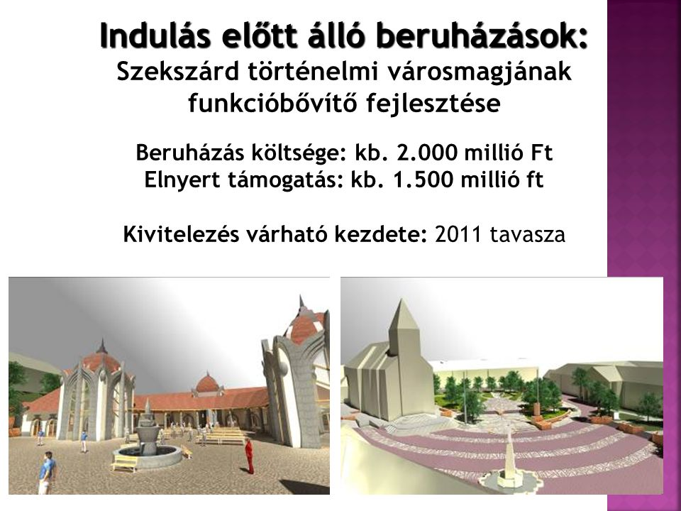Indulás előtt álló beruházások: Szekszárd történelmi városmagjának funkcióbővítő fejlesztése Beruházás költsége: kb. 2.000 millió Ft Elnyert támogatás
