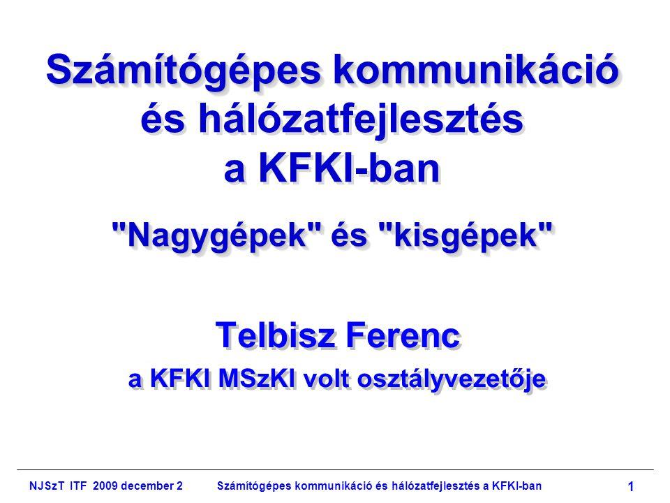 NJSzT ITF 2009 december 2Számítógépes kommunikáció és hálózatfejlesztés a KFKI-ban 1 Számítógépes kommunikáció Nagygépek és kisgépek Számítógépes kommunikáció és hálózatfejlesztés a KFKI-ban Nagygépek és kisgépek Telbisz Ferenc a KFKI MSzKI volt osztályvezetője Telbisz Ferenc a KFKI MSzKI volt osztályvezetője