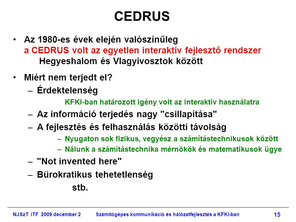 NJSzT ITF 2009 december 2Számítógépes kommunikáció és hálózatfejlesztés a KFKI-ban 15 CEDRUS •Az 1980-es évek elején valószínűleg a CEDRUS volt az egyetlen interaktív fejlesztő rendszer Hegyeshalom és Vlagyivosztok között •Miért nem terjedt el.