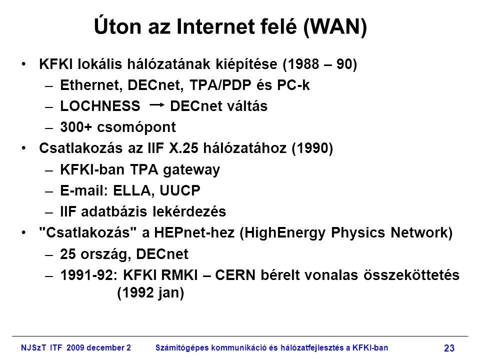 NJSzT ITF 2009 december 2Számítógépes kommunikáció és hálózatfejlesztés a KFKI-ban 23 Úton az Internet felé (WAN) •KFKI lokális hálózatának kiépítése (1988 – 90) –Ethernet, DECnet, TPA/PDP és PC-k –LOCHNESS DECnet váltás –300+ csomópont •Csatlakozás az IIF X.25 hálózatához (1990) –KFKI-ban TPA gateway –E-mail: ELLA, UUCP –IIF adatbázis lekérdezés • Csatlakozás a HEPnet-hez (HighEnergy Physics Network) –25 ország, DECnet –1991-92: KFKI RMKI – CERN bérelt vonalas összeköttetés (1992 jan)