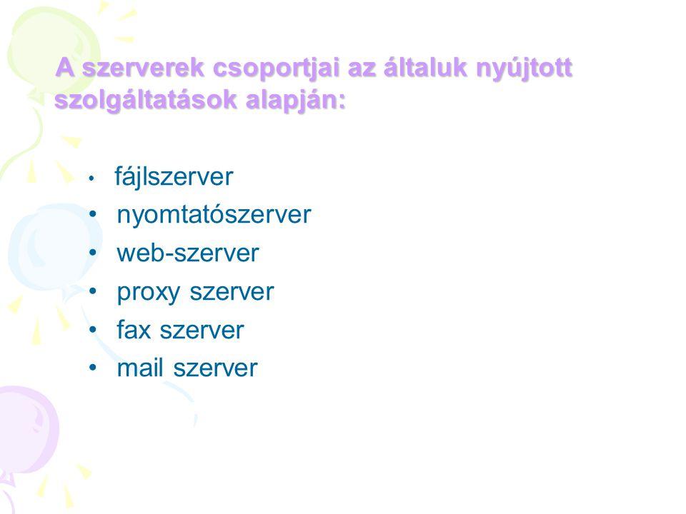 A szerverek csoportjai az általuk nyújtott szolgáltatások alapján: • fájlszerver • nyomtatószerver • web-szerver • proxy szerver • fax szerver • mail