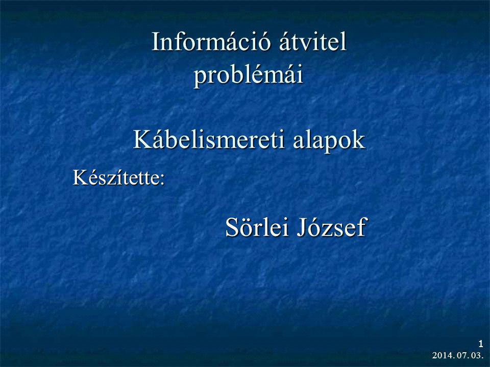 2014. 07. 03. 1 Információ átvitel problémái Kábelismereti alapok Készítette: Sörlei József
