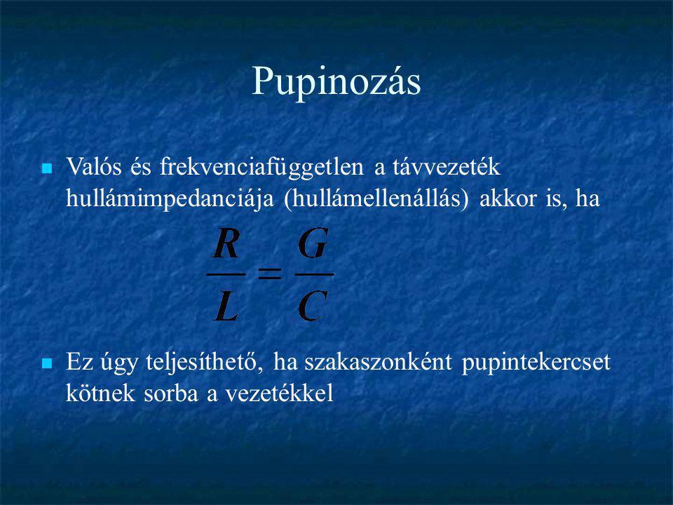 Pupinozás  Valós és frekvenciafüggetlen a távvezeték hullámimpedanciája (hullámellenállás) akkor is, ha  Ez úgy teljesíthető, ha szakaszonként pupin