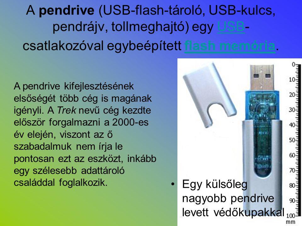 A pendrive (USB-flash-tároló, USB-kulcs, pendrájv, tollmeghajtó) egy USB- csatlakozóval egybeépített flash memória.USBflash memória •Egy külsőleg nagy