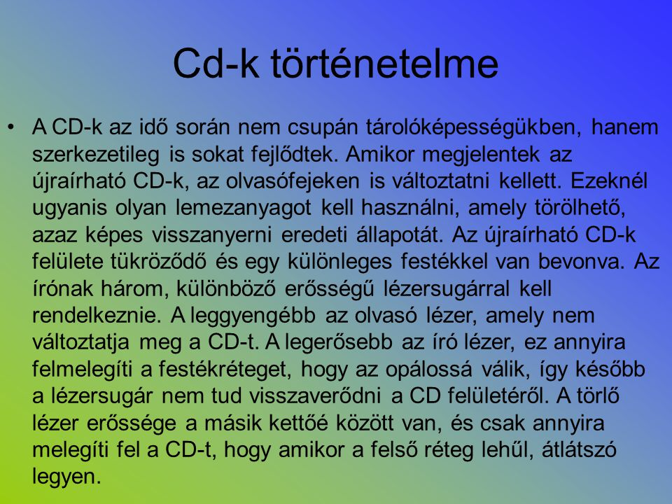 Cd-k történetelme •A CD-k az idő során nem csupán tárolóképességükben, hanem szerkezetileg is sokat fejlődtek. Amikor megjelentek az újraírható CD-k,
