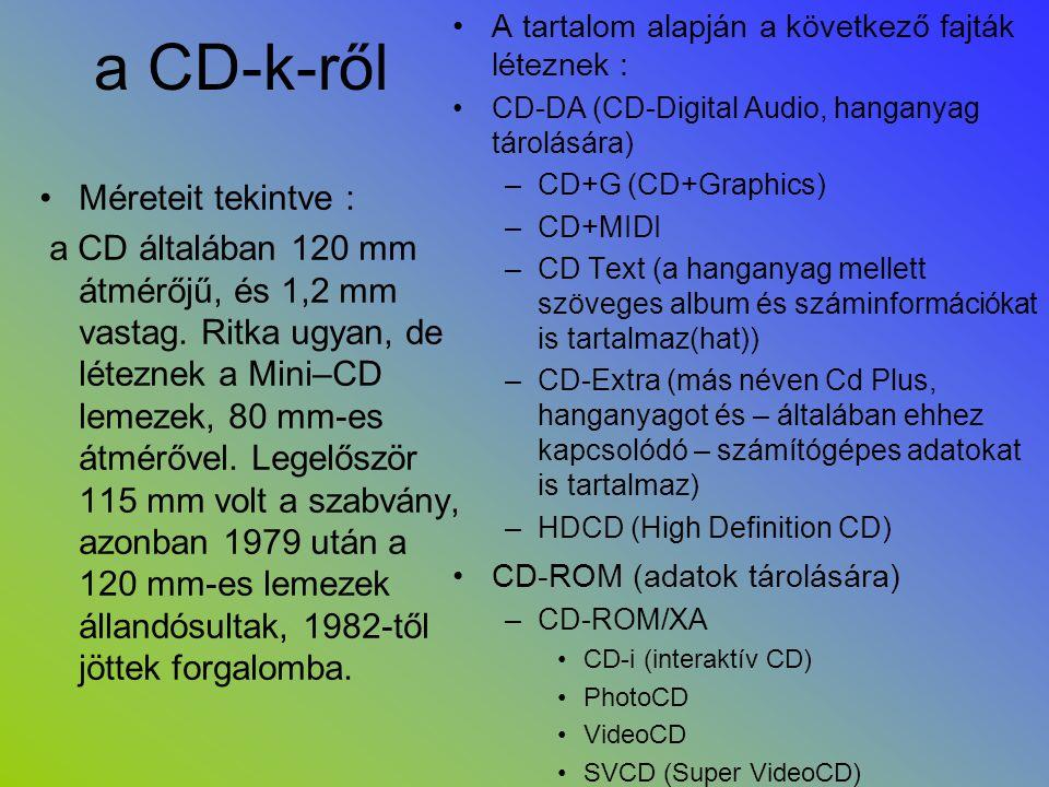 a CD-k-ről •Méreteit tekintve : a CD általában 120 mm átmérőjű, és 1,2 mm vastag. Ritka ugyan, de léteznek a Mini–CD lemezek, 80 mm-es átmérővel. Lege