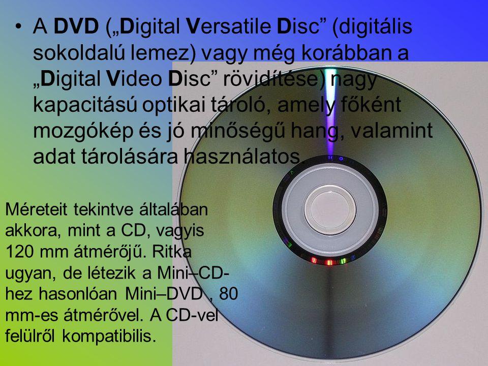 Fajtái : •DVD–Video (mozgóképek tárolására) •DVD–Audio (hang tárolására) •DVD–ROM (adat, préselt) •DVD–RAM (adat, közvetlen (direkt) elérésű) •DVD-R és DVD-RW (adat; az R egyszer írható [recordable], az RW újraírható [rewritable]) •DVD+R és DVD+RW (fenti kettőhöz hasonló, azokkal rivalizáló formátum) •A +R/+RW, illetve -R/-RW formátumok egymással nem teljesen kompatibilisek, támogatottságuk kb.