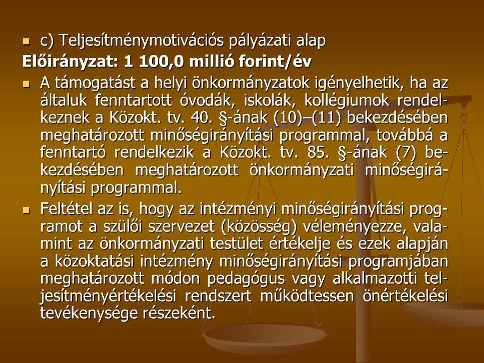  c) Teljesítménymotivációs pályázati alap Előirányzat: 1 100,0 millió forint/év  A támogatást a helyi önkormányzatok igényelhetik, ha az általuk fenntartott óvodák, iskolák, kollégiumok rendel- keznek a Közokt.