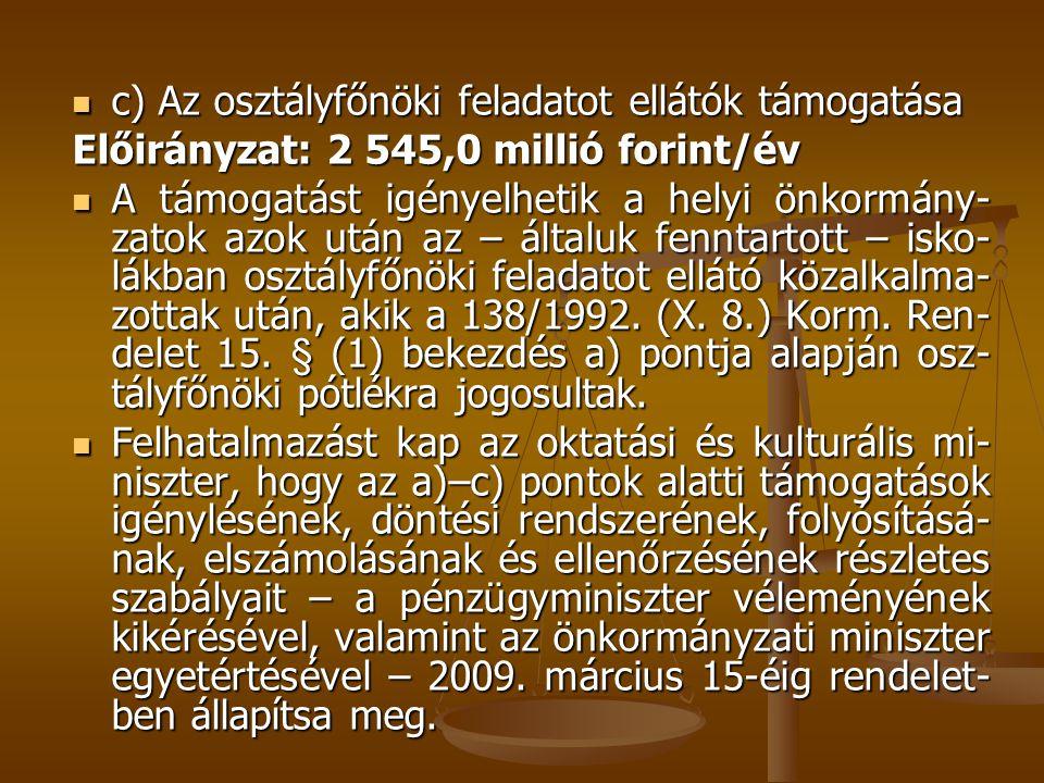  c) Az osztályfőnöki feladatot ellátók támogatása Előirányzat: 2 545,0 millió forint/év  A támogatást igényelhetik a helyi önkormány- zatok azok után az – általuk fenntartott – isko- lákban osztályfőnöki feladatot ellátó közalkalma- zottak után, akik a 138/1992.