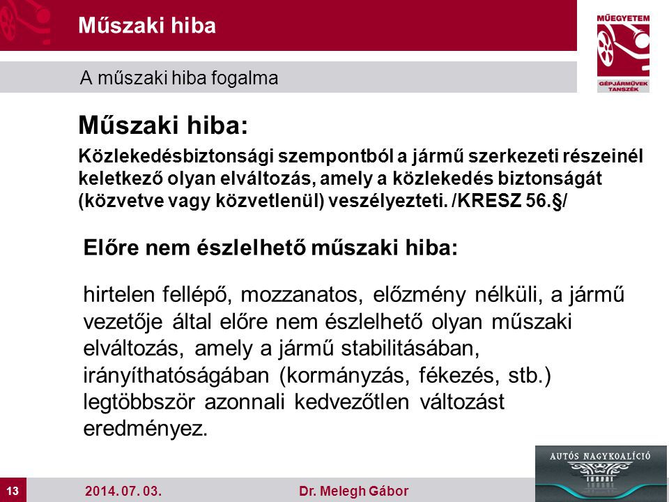 13 Dr. Melegh Gábor Műszaki hiba A műszaki hiba fogalma 2014. 07. 03. Műszaki hiba: Közlekedésbiztonsági szempontból a jármű szerkezeti részeinél kele