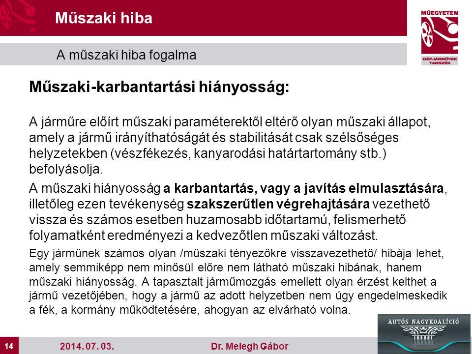14 Dr. Melegh Gábor Műszaki hiba A műszaki hiba fogalma 2014. 07. 03. Műszaki-karbantartási hiányosság: A járműre előírt műszaki paraméterektől eltérő