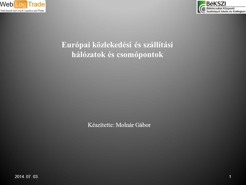 2014. 07. 03.1 Európai közlekedési és szállítási hálózatok és csomópontok Készítette: Molnár Gábor