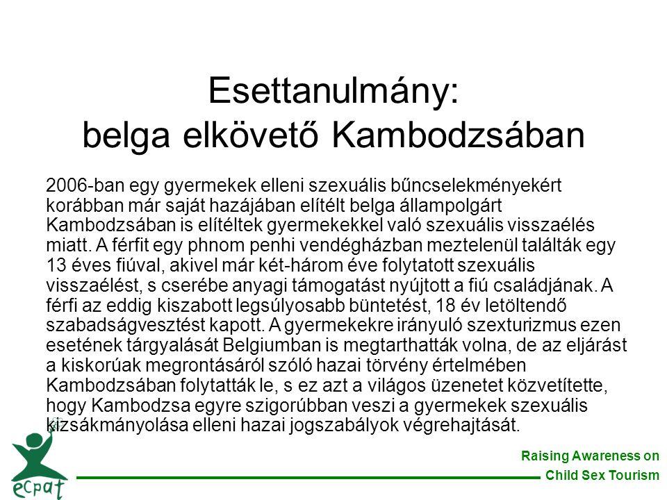 Raising Awareness on Child Sex Tourism Esettanulmány: belga elkövető Kambodzsában 2006-ban egy gyermekek elleni szexuális bűncselekményekért korábban