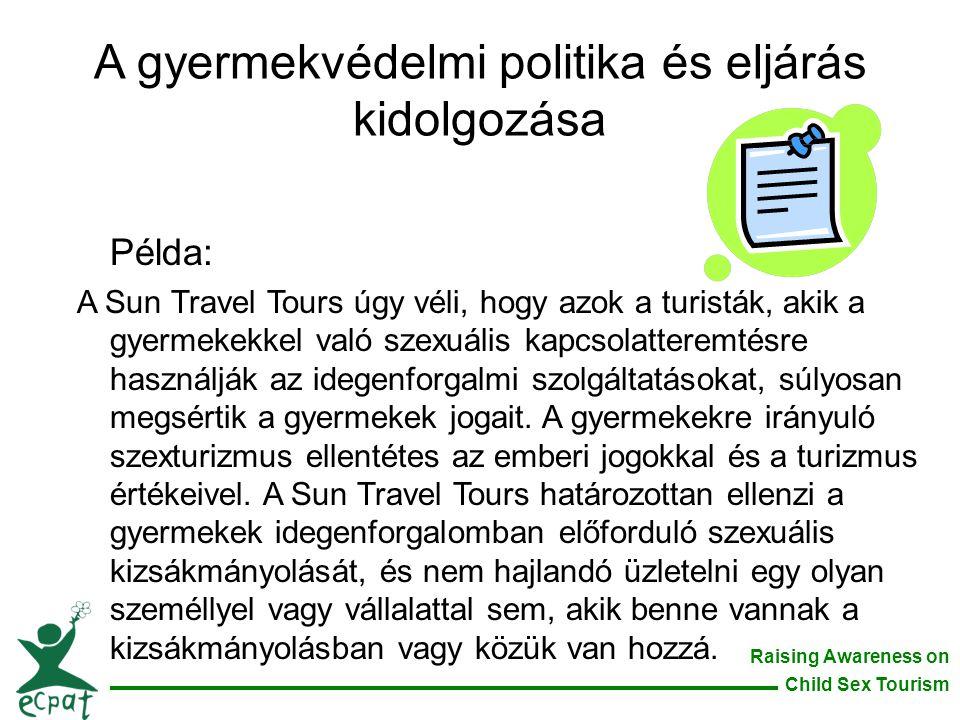 Raising Awareness on Child Sex Tourism A gyermekvédelmi politika és eljárás kidolgozása Példa: A Sun Travel Tours úgy véli, hogy azok a turisták, akik