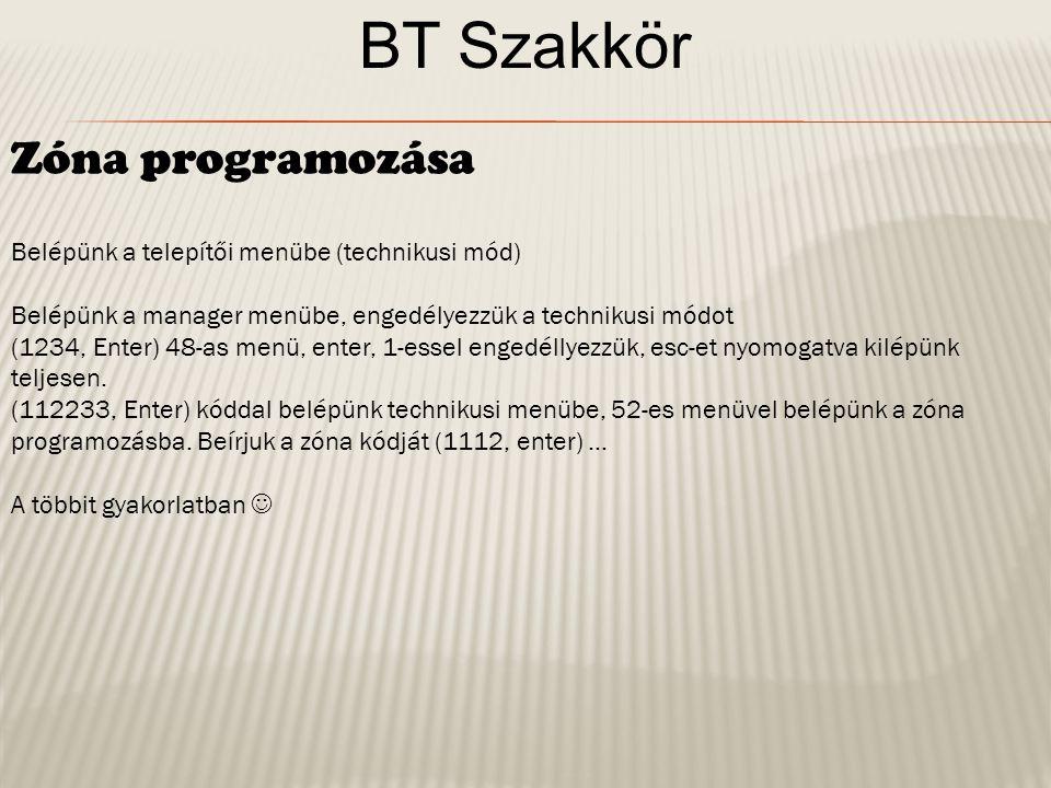 BT Szakkör Zóna programozása Belépünk a telepítői menübe (technikusi mód) Belépünk a manager menübe, engedélyezzük a technikusi módot (1234, Enter) 48-as menü, enter, 1-essel engedéllyezzük, esc-et nyomogatva kilépünk teljesen.
