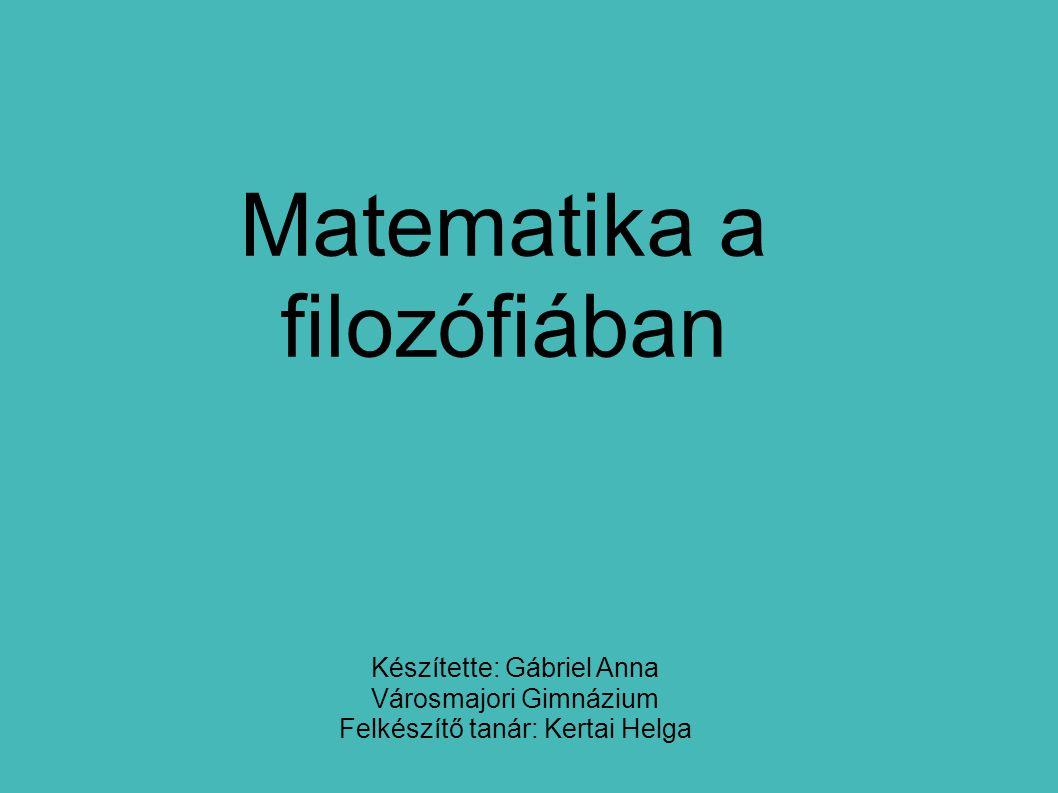 Matematika a filozófiában Készítette: Gábriel Anna Városmajori Gimnázium Felkészítő tanár: Kertai Helga