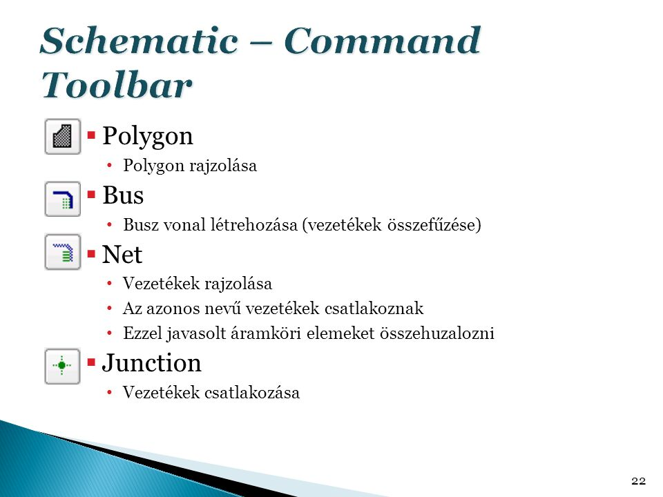  Polygon • Polygon rajzolása  Bus • Busz vonal létrehozása (vezetékek összefűzése)  Net • Vezetékek rajzolása • Az azonos nevű vezetékek csatlakozn