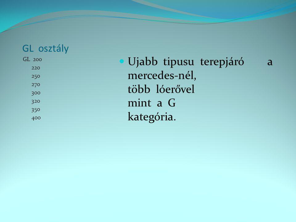 GL osztály GL 200 220 250 270 300 320 350 400  Ujabb tipusu terepjáró a mercedes-nél, több lóerővel mint a G kategória.