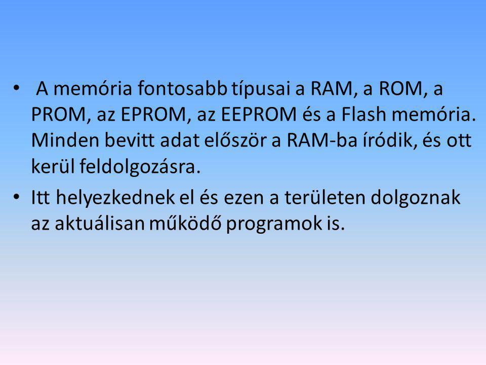 • A memória fontosabb típusai a RAM, a ROM, a PROM, az EPROM, az EEPROM és a Flash memória. Minden bevitt adat először a RAM-ba íródik, és ott kerül f