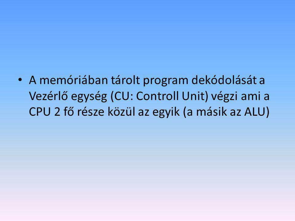 • A memóriában tárolt program dekódolását a Vezérlő egység (CU: Controll Unit) végzi ami a CPU 2 fő része közül az egyik (a másik az ALU)