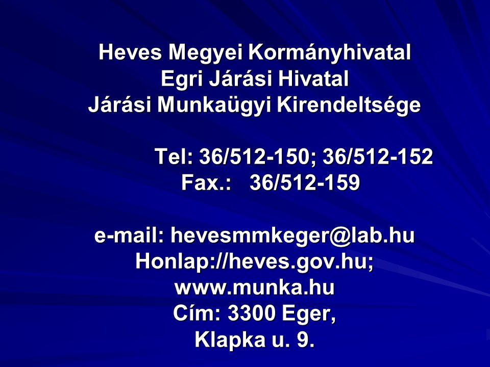 Heves Megyei Kormányhivatal Egri Járási Hivatal Járási Munkaügyi Kirendeltsége Tel: 36/512-150; 36/512-152 Fax.: 36/512-159 e-mail: hevesmmkeger@lab.hu Honlap://heves.gov.hu; www.munka.hu Cím: 3300 Eger, Klapka u.