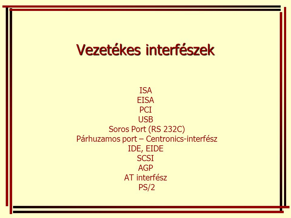 Vezetékes interfészek ISA EISA PCI USB Soros Port (RS 232C) Párhuzamos port – Centronics-interfész IDE, EIDE SCSI AGP AT interfész PS/2