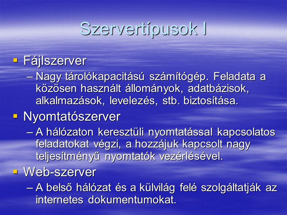 Szervertípusok I  Fájlszerver –Nagy tárolókapacitású számítógép. Feladata a közösen használt állományok, adatbázisok, alkalmazások, levelezés, stb. b