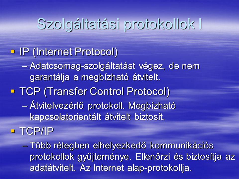 Szolgáltatási protokollok I  IP (Internet Protocol) –Adatcsomag-szolgáltatást végez, de nem garantálja a megbízható átvitelt.