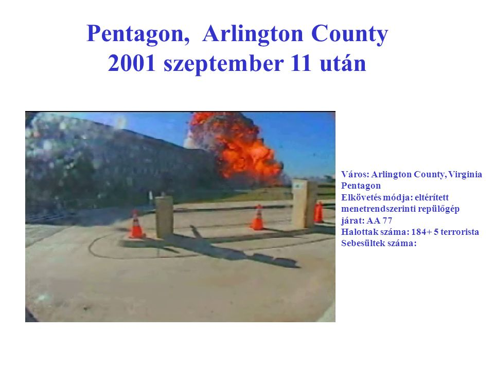Pentagon, Arlington County 2001 szeptember 11 után Város: Arlington County, Virginia Pentagon Elkövetés módja: eltérített menetrendszerinti repülőgép járat: AA 77 Halottak száma: 184+ 5 terrorista Sebesültek száma: