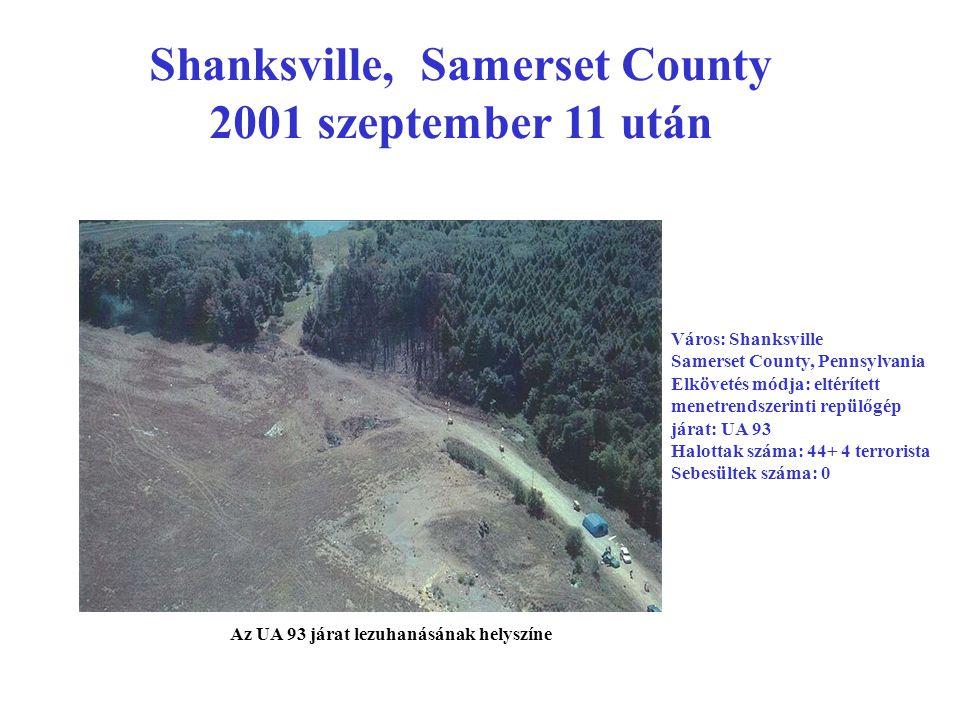 Shanksville, Samerset County 2001 szeptember 11 után Város: Shanksville Samerset County, Pennsylvania Elkövetés módja: eltérített menetrendszerinti repülőgép járat: UA 93 Halottak száma: 44+ 4 terrorista Sebesültek száma: 0 Az UA 93 járat lezuhanásának helyszíne