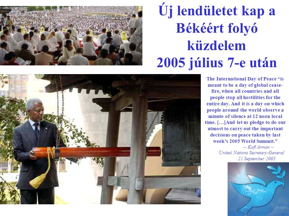 "Új lendületet kap a Békéért folyó küzdelem 2005 július 7-e után The International Day of Peace ""is meant to be a day of global cease- fire, when all c"
