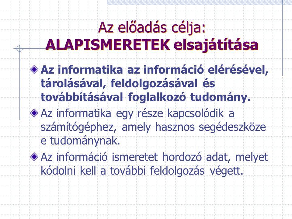 Az előadás célja: ALAPISMERETEK elsajátítása Az informatika az információ elérésével, tárolásával, feldolgozásával és továbbításával foglalkozó tudomány.