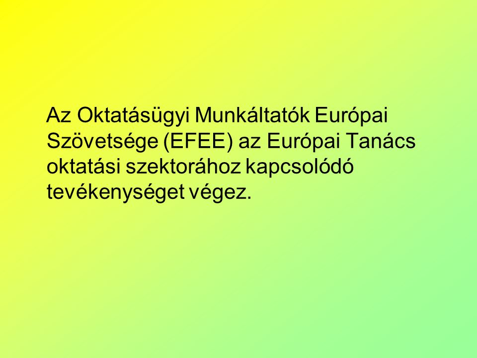 Az EFEE, mint szervezet Az EFEE-t 15 ország együttesen alapította 2009-ben Alapító tagok: Belgium (francia nyelvű közösség; (minisztérium és két, iskolákat képviselő szervezet); Bulgária (minisztérium); Ciprus (minisztérium); Dánia (önkormányzati munkaadók); Franciaország (tanügyi minisztérium); Németország (regionális munkaadók); Magyarország (intézményvezetők szövetsége); Olaszország (a közalkalmazottak nemzeti béralku-szövetsége); Lettország (minisztérium); Málta (minisztérium); Hollandia (általános és középiskolák szövetsége), Szlovákia (minisztérium); Szlovénia (minisztérium); Egyesült Királyság (3 szervezet: önkormányzati iskolák, állami iskolák, egyetemek és szakiskolák).