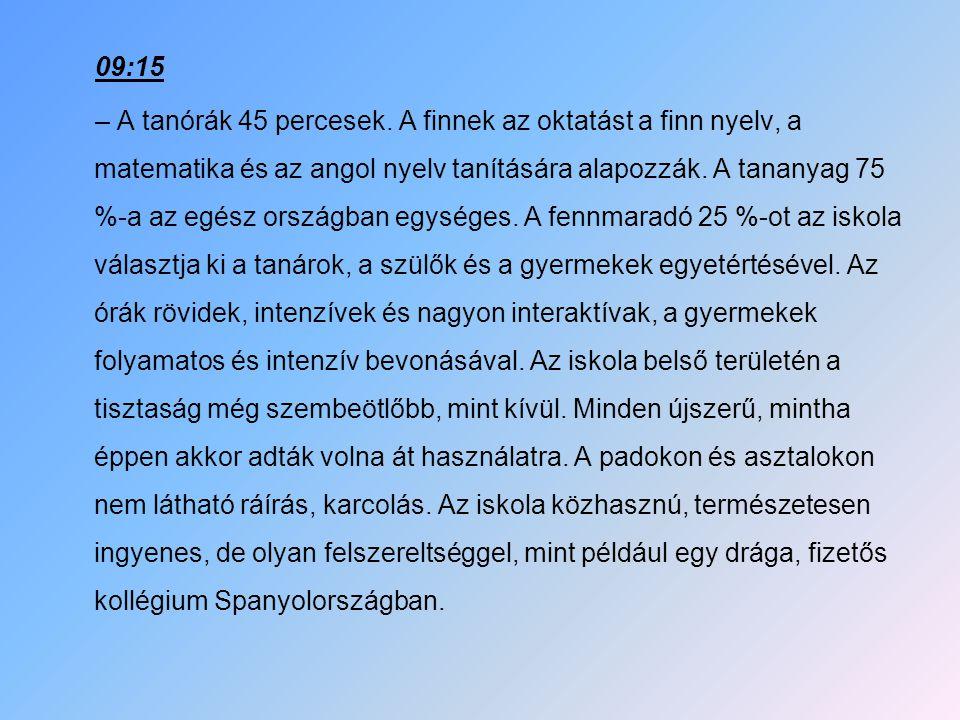 09:15 – A tanórák 45 percesek. A finnek az oktatást a finn nyelv, a matematika és az angol nyelv tanítására alapozzák. A tananyag 75 %-a az egész orsz