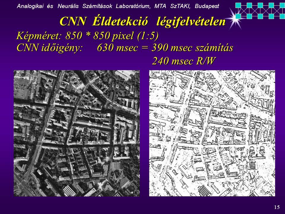 Analogikai és Neurális Számítások Laboratórium, MTA SzTAKI, Budapest 15 CNN Éldetekció légifelvételen Képméret: 850 * 850 pixel (1:5) CNN időigény: 630 msec = 390 msec számítás 240 msec R/W